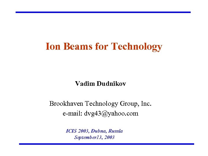 Ion Beams for Technology Vadim Dudnikov Brookhaven Technology Group, Inc. e-mail: dvg 43@yahoo. com
