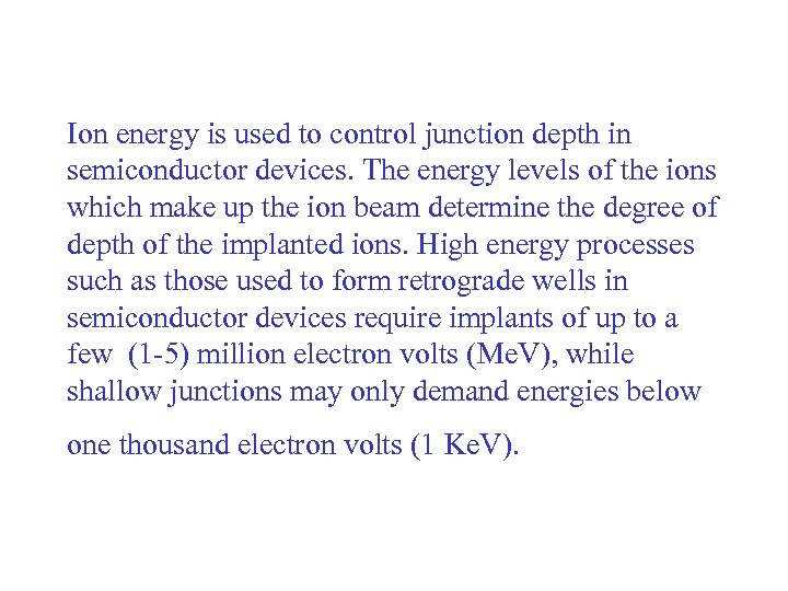 Ion energy is used to control junction depth in semiconductor devices. The energy levels