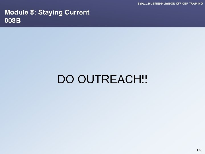 SMALL BUSINESS LIAISON OFFICER TRAINING Module 8: Staying Current 008 B DO OUTREACH!! 173