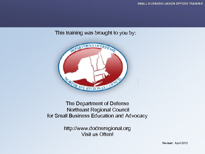 SMALL BUSINESS LIAISON OFFICER TRAINING This training was brought to you by: The Department