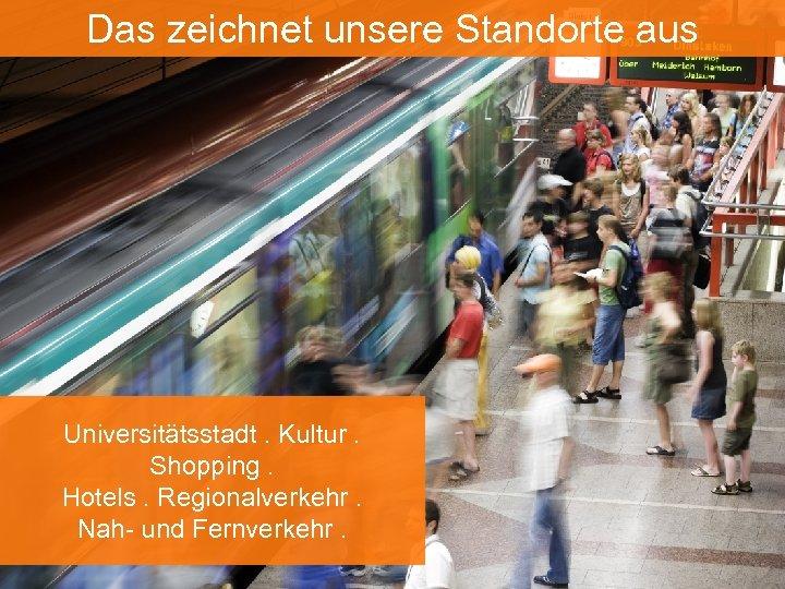 Das zeichnet unsere Standorte aus Universitätsstadt. Kultur. Shopping. Hotels. Regionalverkehr. Nah- und Fernverkehr.