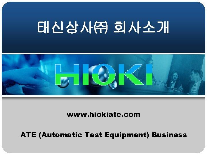 태신상사㈜ 회사소개 www. hiokiate. com ATE (Automatic Test Equipment) Business
