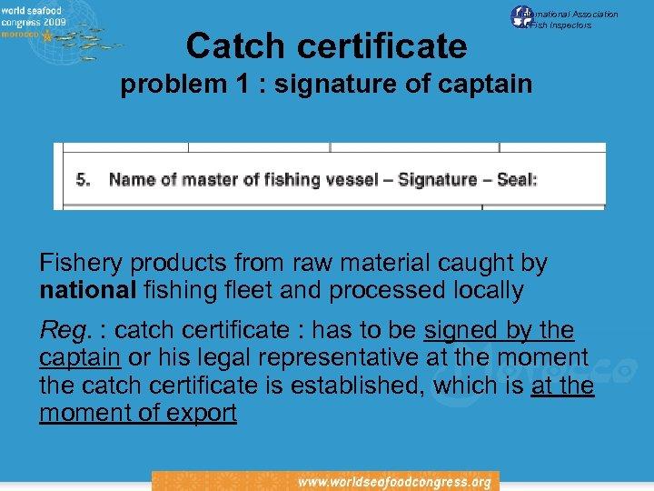 Catch certificate International Association of Fish Inspectors problem 1 : signature of captain Fishery