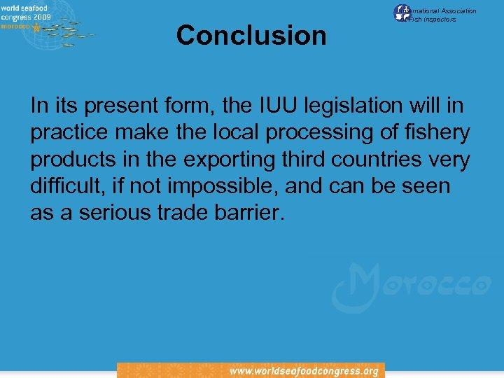Conclusion International Association of Fish Inspectors In its present form, the IUU legislation will