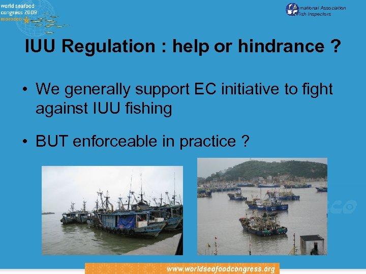 International Association of Fish Inspectors IUU Regulation : help or hindrance ? • We