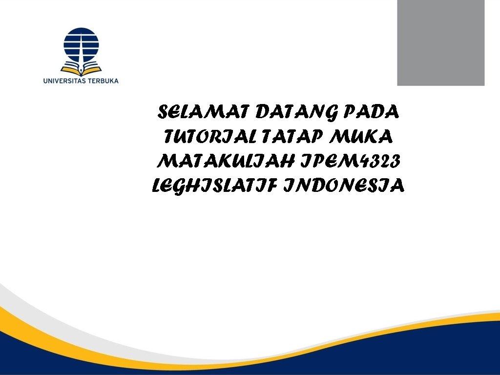 SELAMAT DATANG PADA TUTORIAL TATAP MUKA MATAKULIAH IPEM 4323 LEGHISLATIF INDONESIA