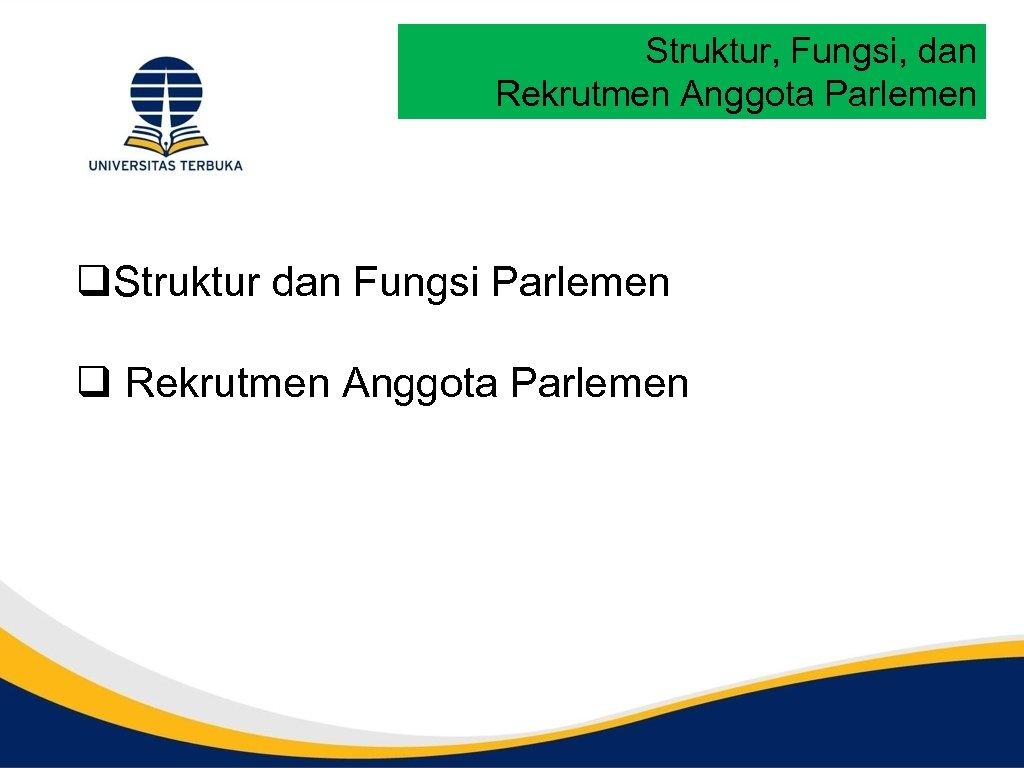 Struktur, Fungsi, dan Rekrutmen Anggota Parlemen q. Struktur dan Fungsi Parlemen q Rekrutmen Anggota