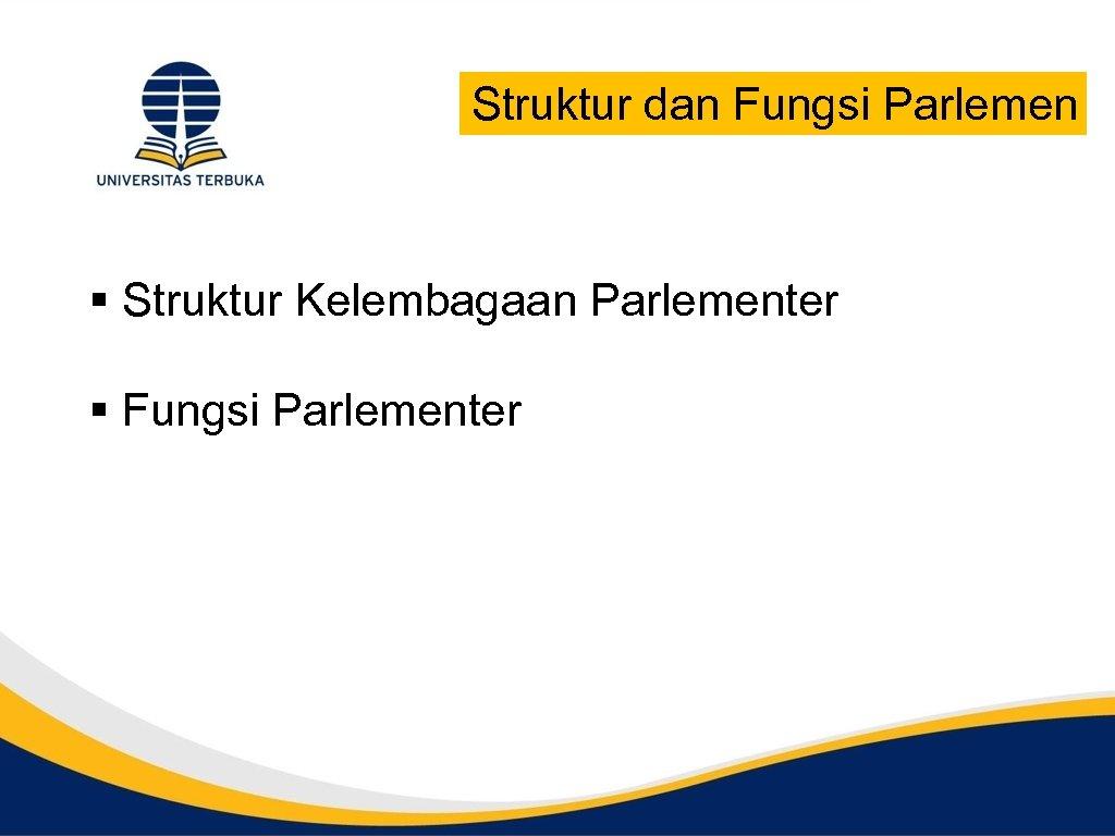 Struktur dan Fungsi Parlemen § Struktur Kelembagaan Parlementer § Fungsi Parlementer