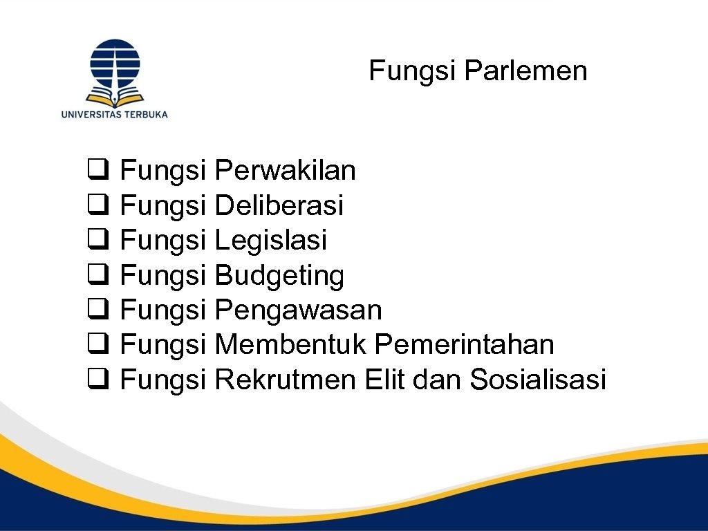 Fungsi Parlemen q Fungsi Perwakilan q Fungsi Deliberasi q Fungsi Legislasi q Fungsi Budgeting