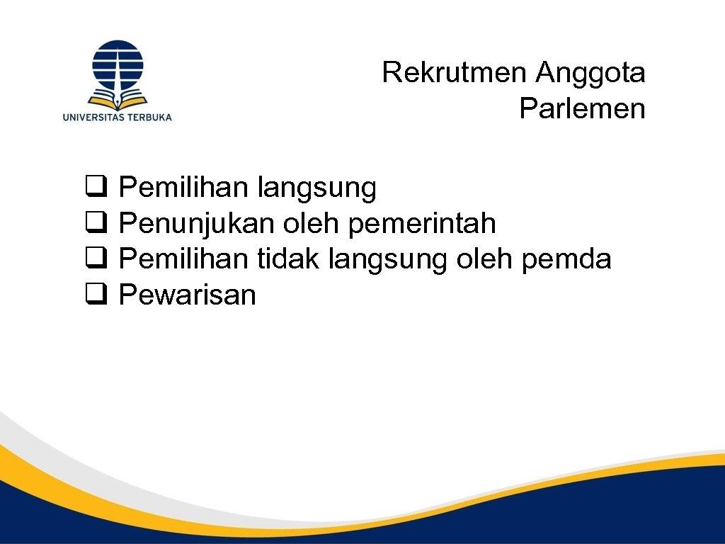 Rekrutmen Anggota Parlemen q Pemilihan langsung q Penunjukan oleh pemerintah q Pemilihan tidak langsung