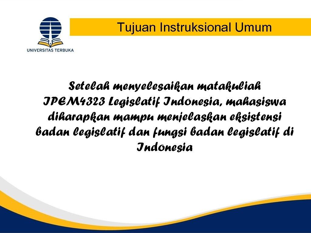 Tujuan Instruksional Umum Setelah menyelesaikan matakuliah IPEM 4323 Legislatif Indonesia, mahasiswa diharapkan mampu menjelaskan