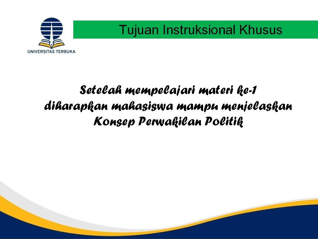 Tujuan Instruksional Khusus Setelah mempelajari materi ke-1 diharapkan mahasiswa mampu menjelaskan Konsep Perwakilan Politik