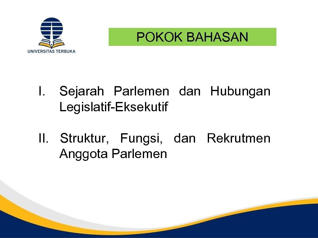 POKOK BAHASAN I. Sejarah Parlemen dan Hubungan Legislatif-Eksekutif II. Struktur, Fungsi, dan Rekrutmen Anggota