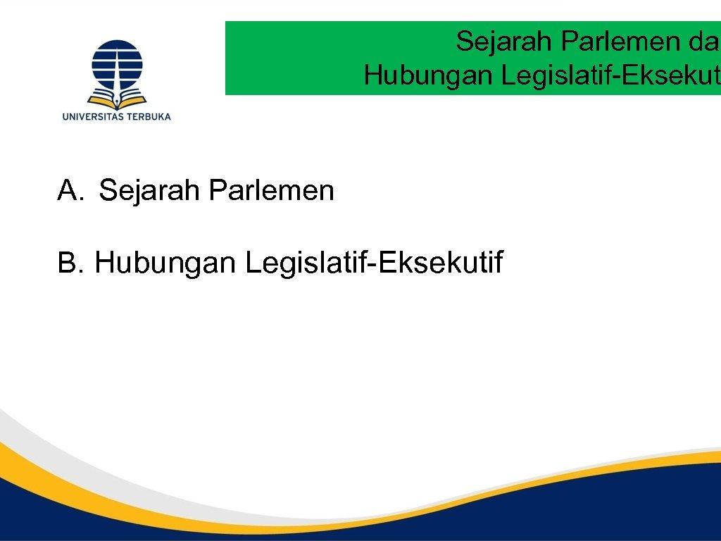 Sejarah Parlemen dan Hubungan Legislatif-Eksekut A. Sejarah Parlemen B. Hubungan Legislatif-Eksekutif