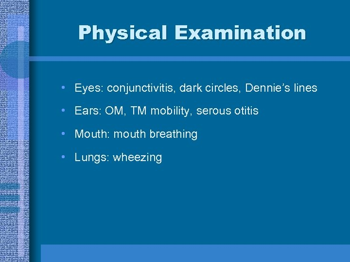 Physical Examination • Eyes: conjunctivitis, dark circles, Dennie's lines • Ears: OM, TM mobility,