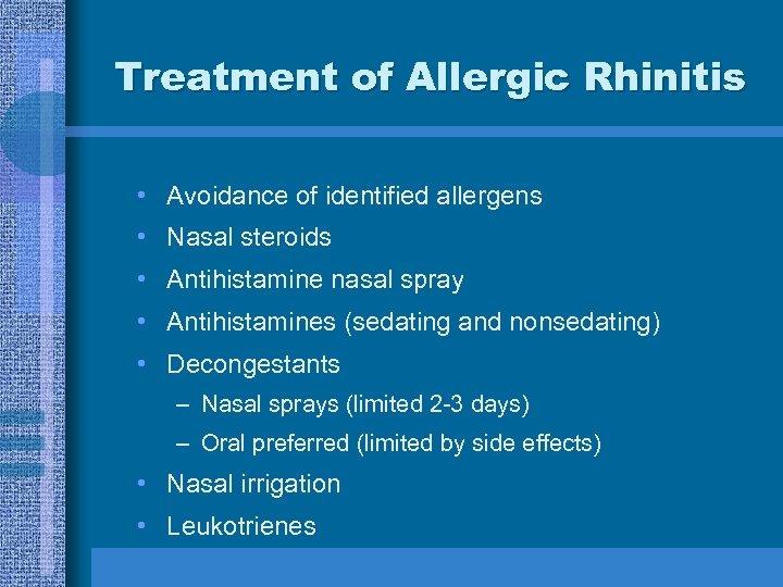 Treatment of Allergic Rhinitis • Avoidance of identified allergens • Nasal steroids • Antihistamine