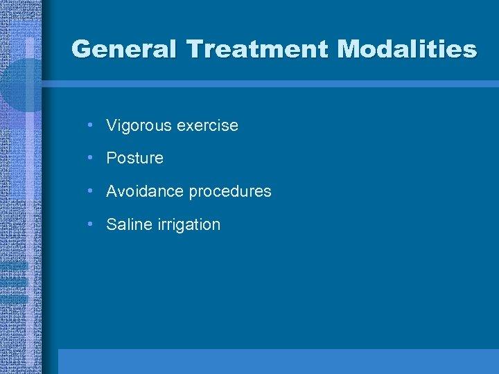 General Treatment Modalities • Vigorous exercise • Posture • Avoidance procedures • Saline irrigation