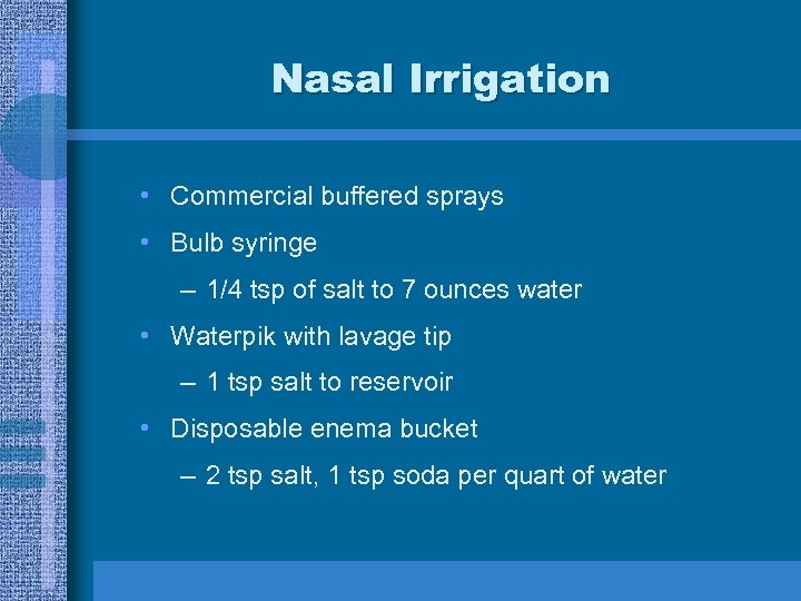 Nasal Irrigation • Commercial buffered sprays • Bulb syringe – 1/4 tsp of salt