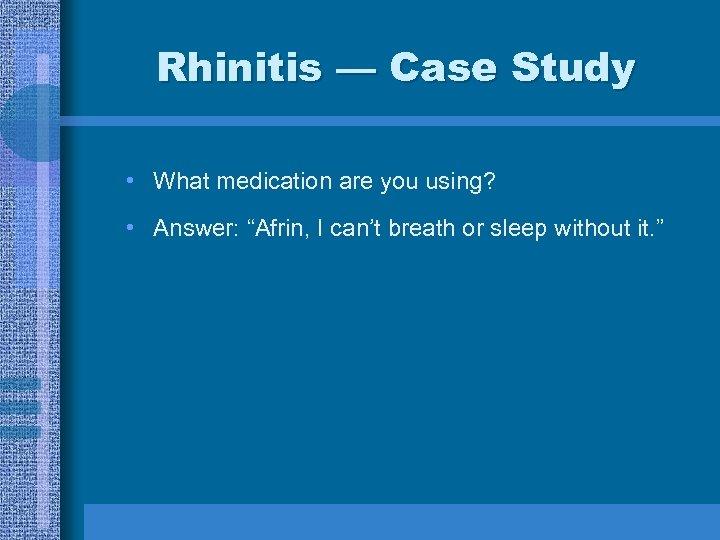 "Rhinitis — Case Study • What medication are you using? • Answer: ""Afrin, I"
