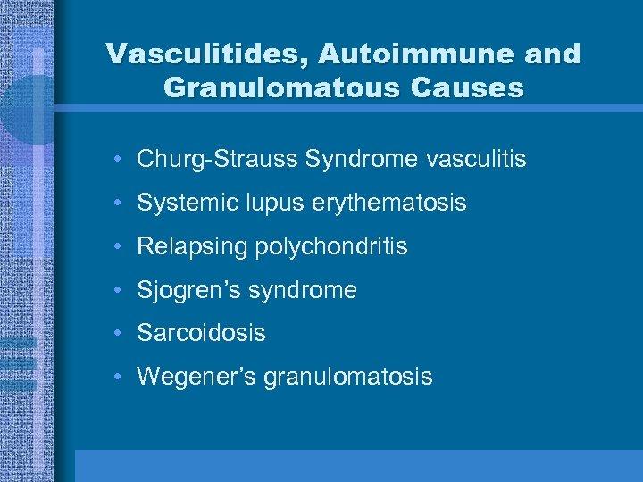 Vasculitides, Autoimmune and Granulomatous Causes • Churg-Strauss Syndrome vasculitis • Systemic lupus erythematosis •