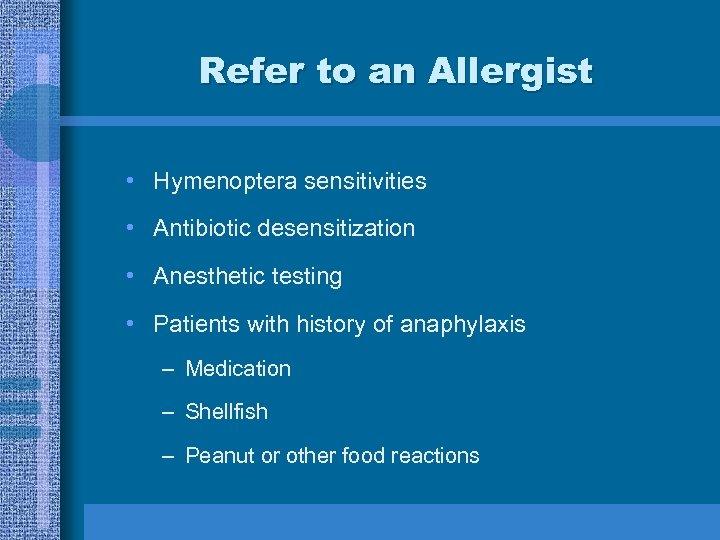Refer to an Allergist • Hymenoptera sensitivities • Antibiotic desensitization • Anesthetic testing •