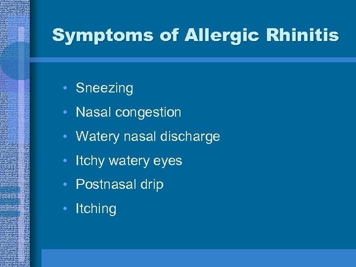 Symptoms of Allergic Rhinitis • Sneezing • Nasal congestion • Watery nasal discharge •