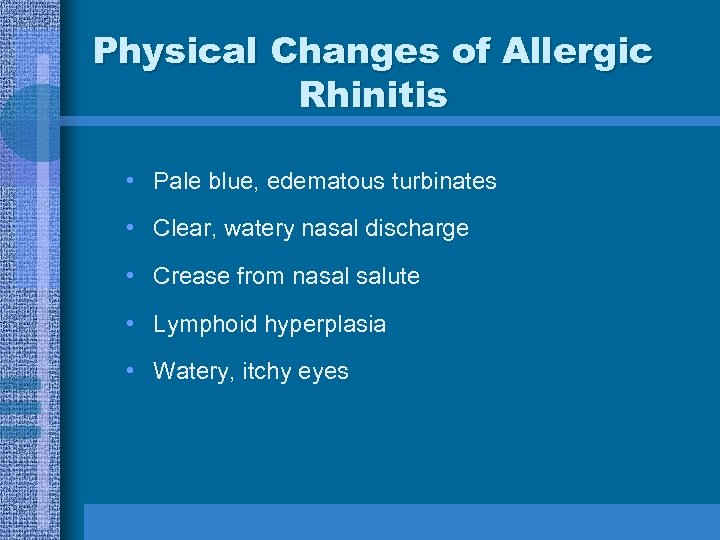 Physical Changes of Allergic Rhinitis • Pale blue, edematous turbinates • Clear, watery nasal