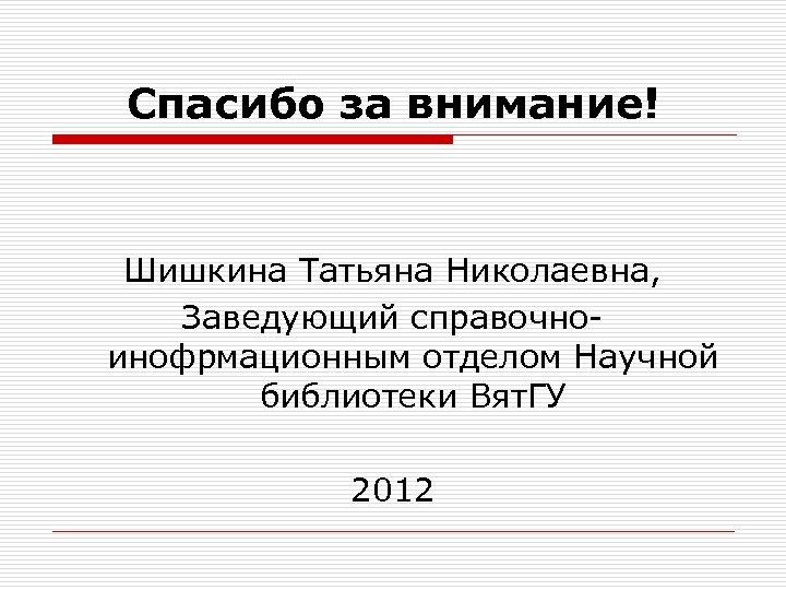 Спасибо за внимание! Шишкина Татьяна Николаевна, Заведующий справочноинофрмационным отделом Научной библиотеки Вят. ГУ 2012