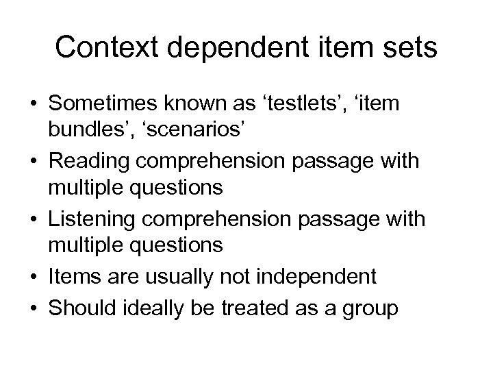 Context dependent item sets • Sometimes known as 'testlets', 'item bundles', 'scenarios' • Reading