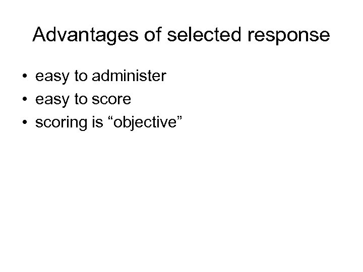 Advantages of selected response • easy to administer • easy to score • scoring