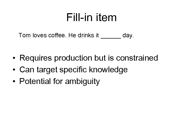 Fill-in item Tom loves coffee. He drinks it ______ day. • Requires production but