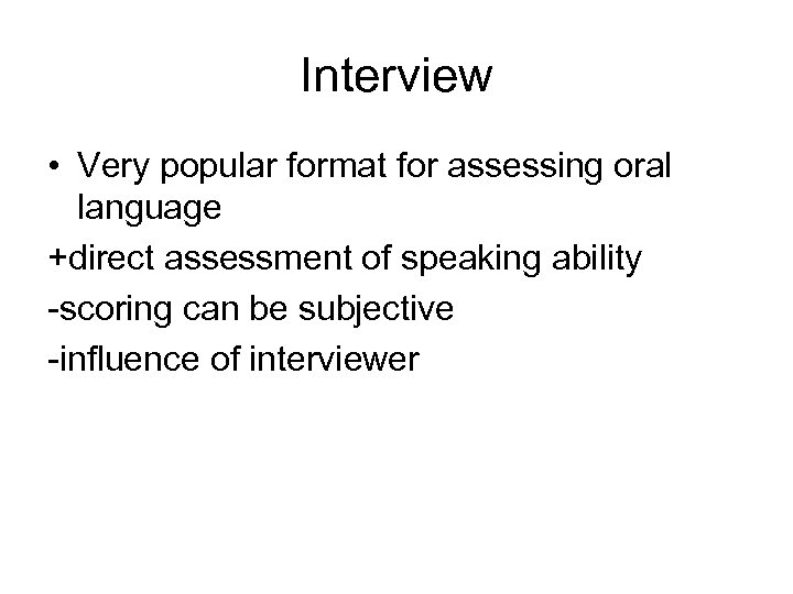 Interview • Very popular format for assessing oral language +direct assessment of speaking ability