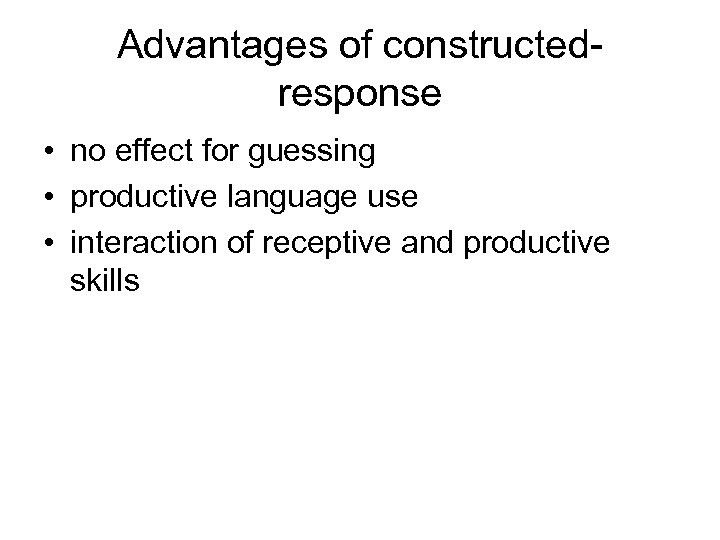 Advantages of constructedresponse • no effect for guessing • productive language use • interaction