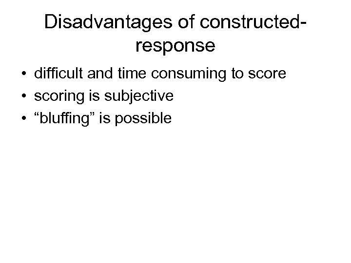 Disadvantages of constructedresponse • difficult and time consuming to score • scoring is subjective
