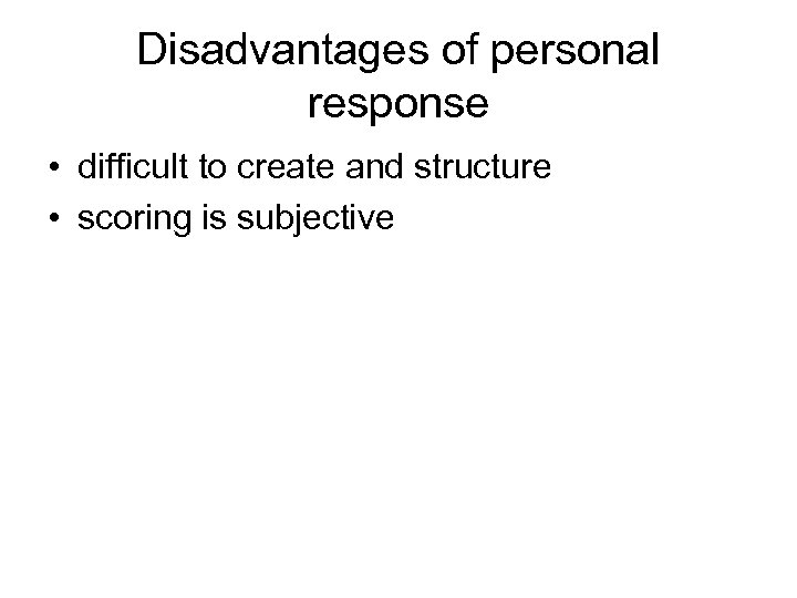 Disadvantages of personal response • difficult to create and structure • scoring is subjective