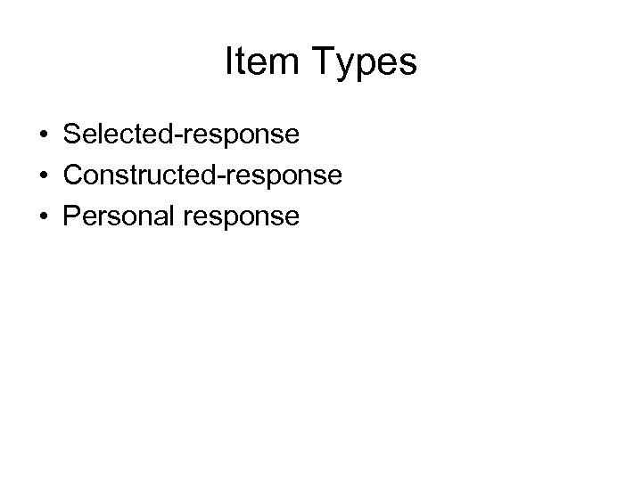 Item Types • Selected-response • Constructed-response • Personal response