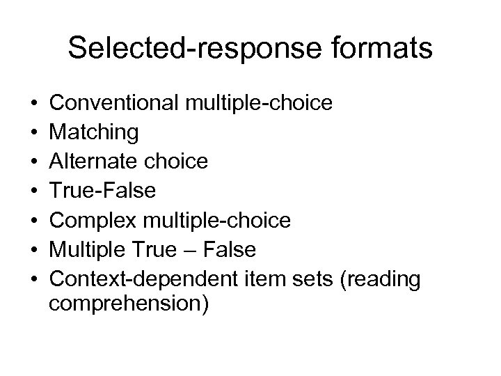 Selected-response formats • • Conventional multiple-choice Matching Alternate choice True-False Complex multiple-choice Multiple True