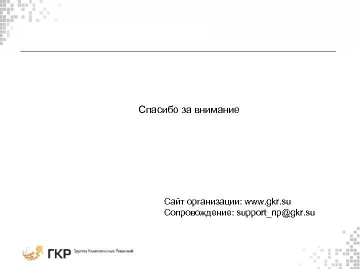 Спасибо за внимание Сайт организации: www. gkr. su Сопровождение: support_np@gkr. su