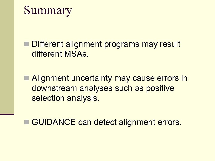 Summary n Different alignment programs may result different MSAs. n Alignment uncertainty may cause