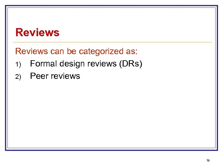 Reviews can be categorized as: 1) Formal design reviews (DRs) 2) Peer reviews 19