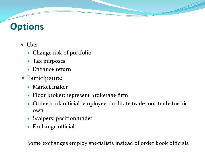 Options Use: Change risk of portfolio Tax purposes Enhance return Participants: Market maker Floor
