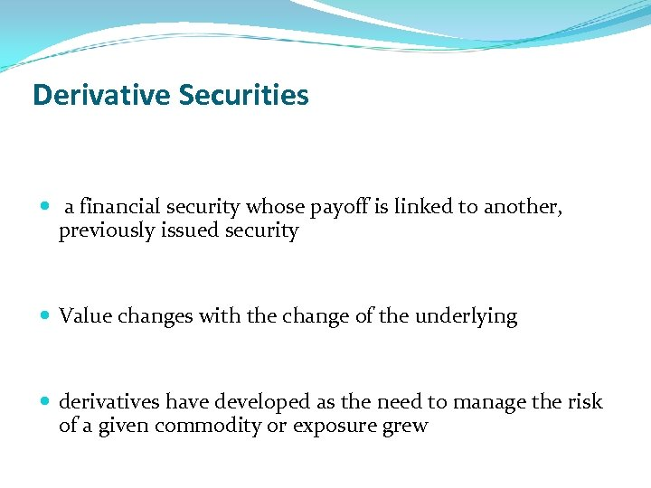 Derivative Securities a financial security whose payoff is linked to another, previously issued security