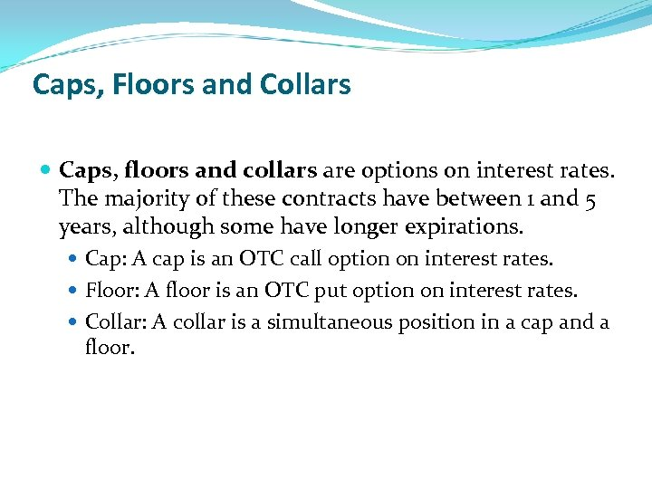 Caps, Floors and Collars Caps, floors and collars are options on interest rates. The