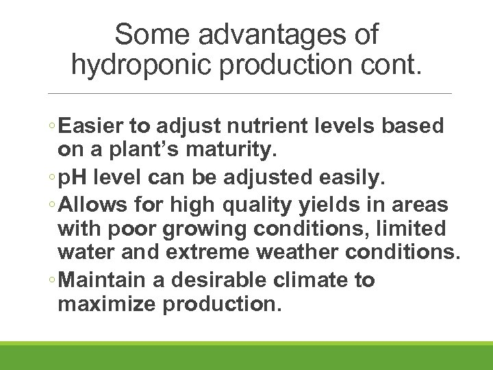 Some advantages of hydroponic production cont. ◦ Easier to adjust nutrient levels based on
