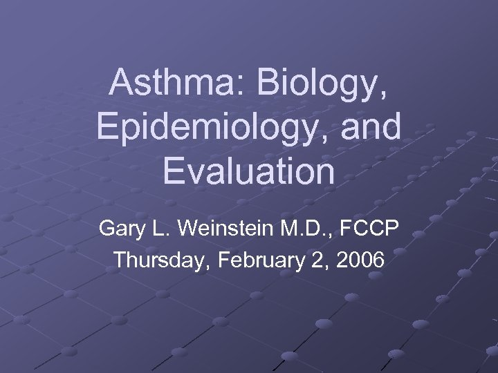 Asthma: Biology, Epidemiology, and Evaluation Gary L. Weinstein M. D. , FCCP Thursday, February
