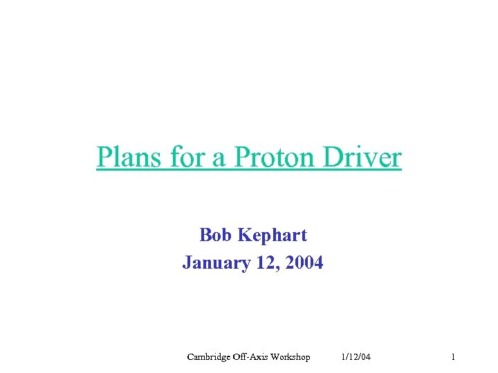 Plans for a Proton Driver Bob Kephart January 12, 2004 Cambridge Off-Axis Workshop 1/12/04