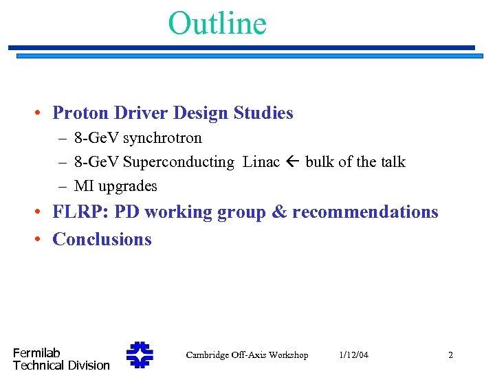 Outline • Proton Driver Design Studies – 8 -Ge. V synchrotron – 8 -Ge.