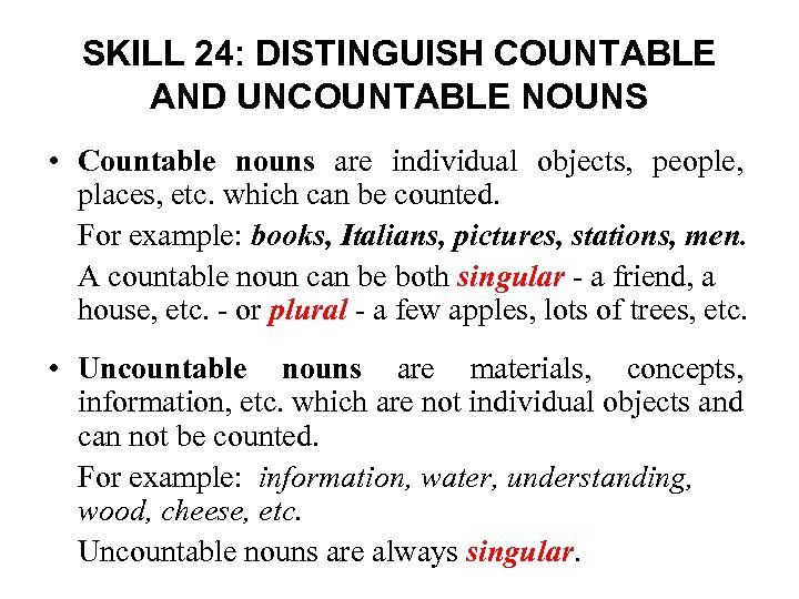 SKILL 24: DISTINGUISH COUNTABLE AND UNCOUNTABLE NOUNS • Countable nouns are individual objects, people,