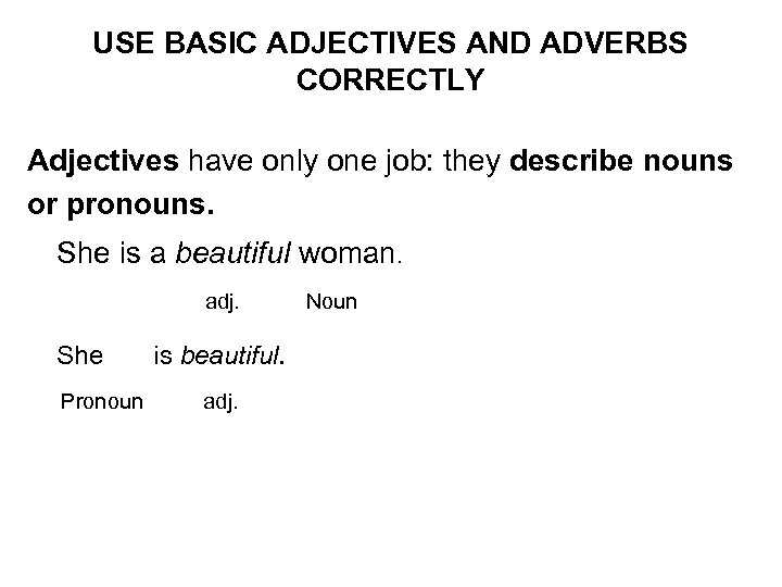 USE BASIC ADJECTIVES AND ADVERBS CORRECTLY Adjectives have only one job: they describe nouns