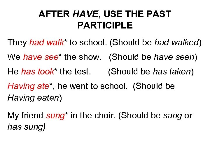 AFTER HAVE, USE THE PAST PARTICIPLE They had walk* to school. (Should be had